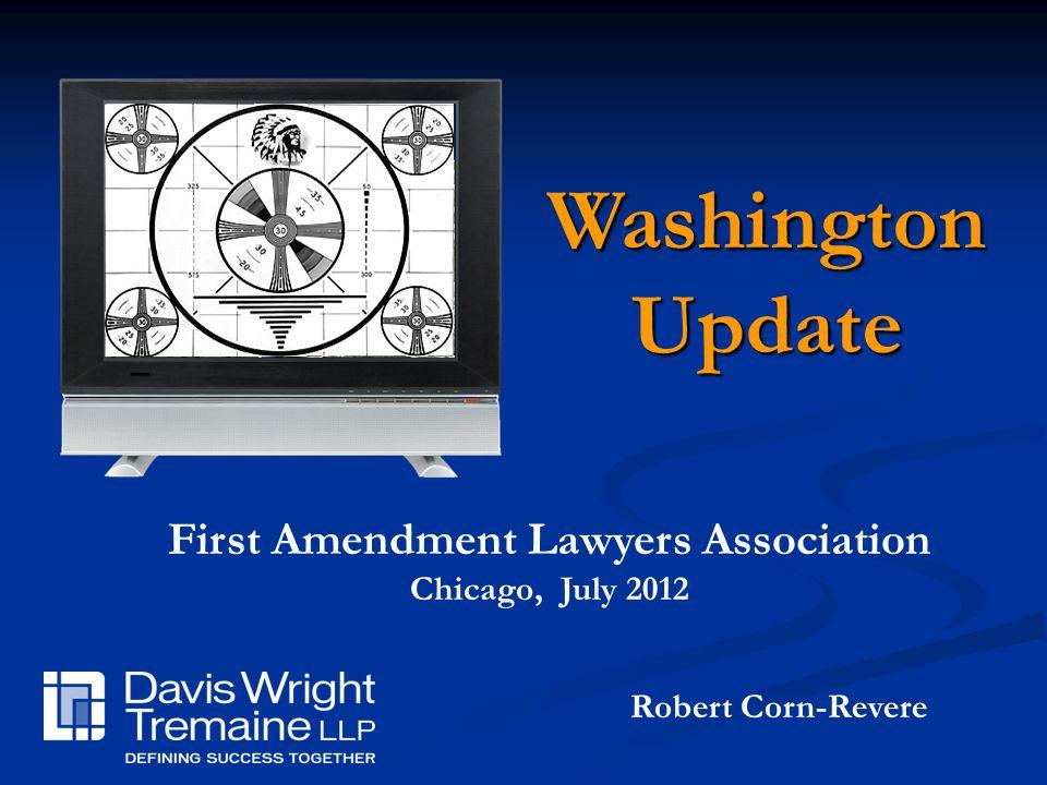 Robert Corn-Revere First Amendment Lawyers Association Chicago, July 2012 WashingtonUpdate