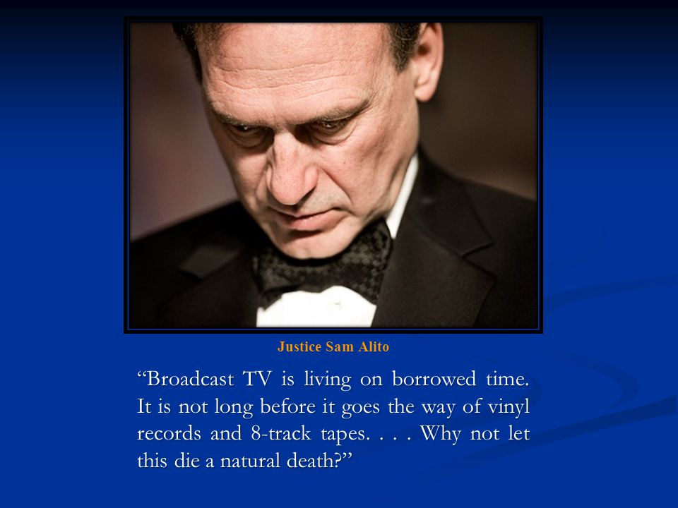 Justice Sam Alito Broadcast TV is living on borrowed time.