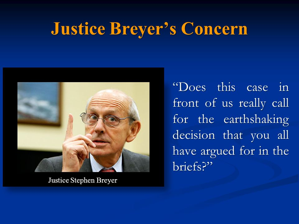 Justice Breyer's Concern Does this case in front of us really call for the earthshaking decision that you all have argued for in the briefs? Justice Stephen Breyer