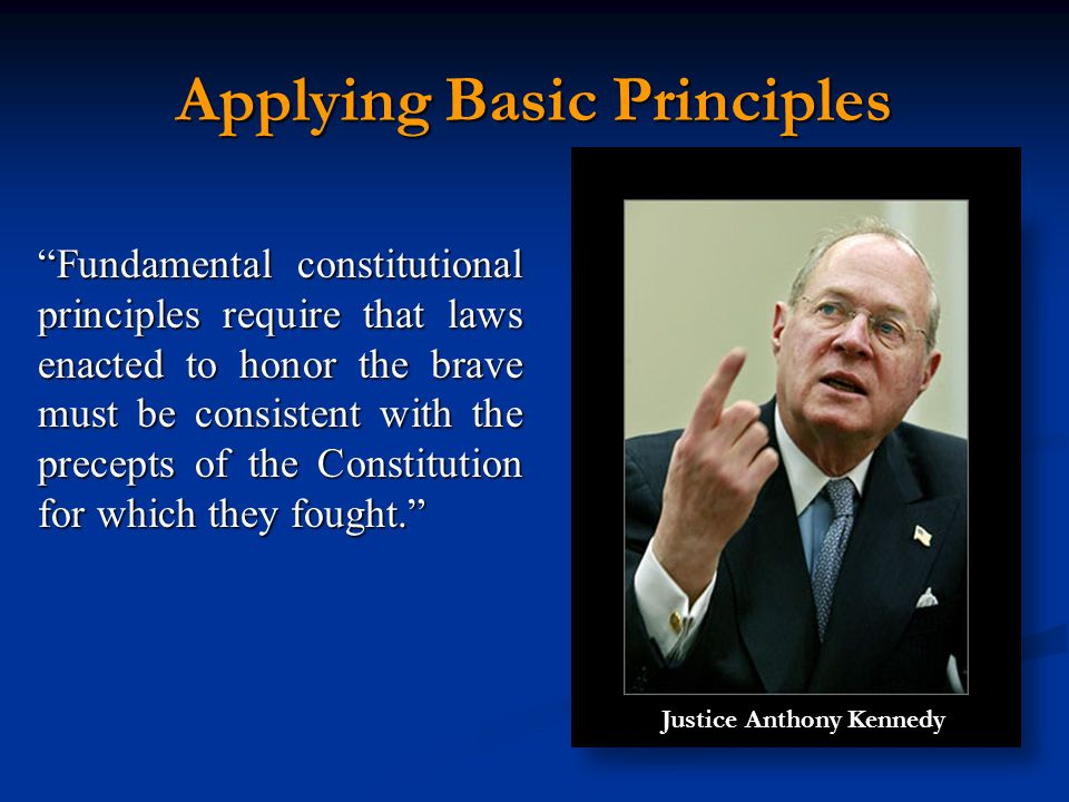 Applying Basic Principles Fundamental constitutional principles require that laws enacted to honor the brave must be consistent with the precepts of the Constitution for which they fought. Justice Anthony Kennedy