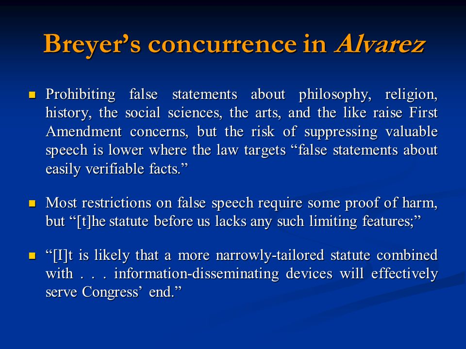 Breyer's concurrence in Alvarez Prohibiting false statements about philosophy, religion, history, the social sciences, the arts, and the like raise First Amendment concerns, but the risk of suppressing valuable speech is lower where the law targets false statements about easily verifiable facts. Prohibiting false statements about philosophy, religion, history, the social sciences, the arts, and the like raise First Amendment concerns, but the risk of suppressing valuable speech is lower where the law targets false statements about easily verifiable facts. Most restrictions on false speech require some proof of harm, but [t]he statute before us lacks any such limiting features; Most restrictions on false speech require some proof of harm, but [t]he statute before us lacks any such limiting features; [I]t is likely that a more narrowly-tailored statute combined with...