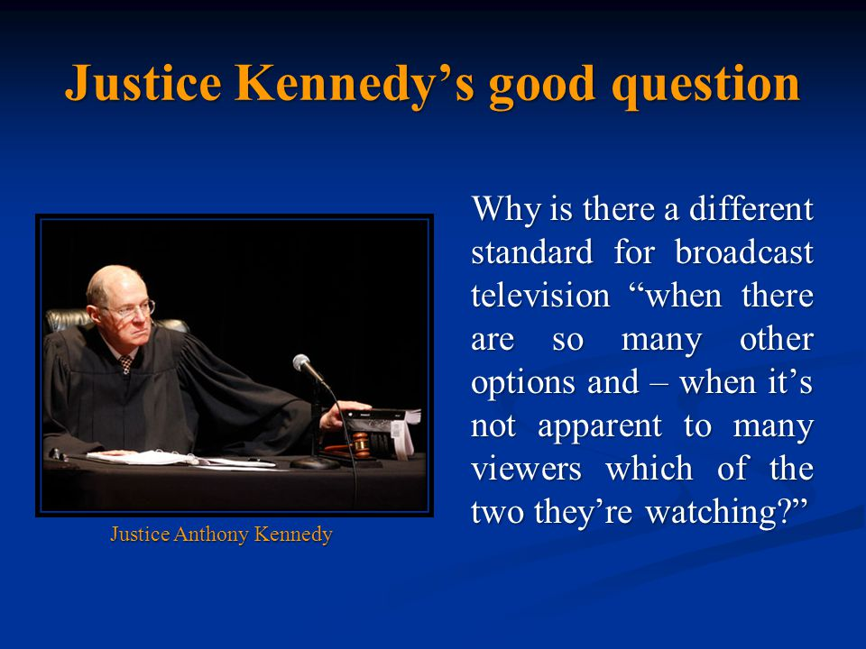 Justice Kennedy's good question Why is there a different standard for broadcast television when there are so many other options and – when it's not apparent to many viewers which of the two they're watching Justice Anthony Kennedy