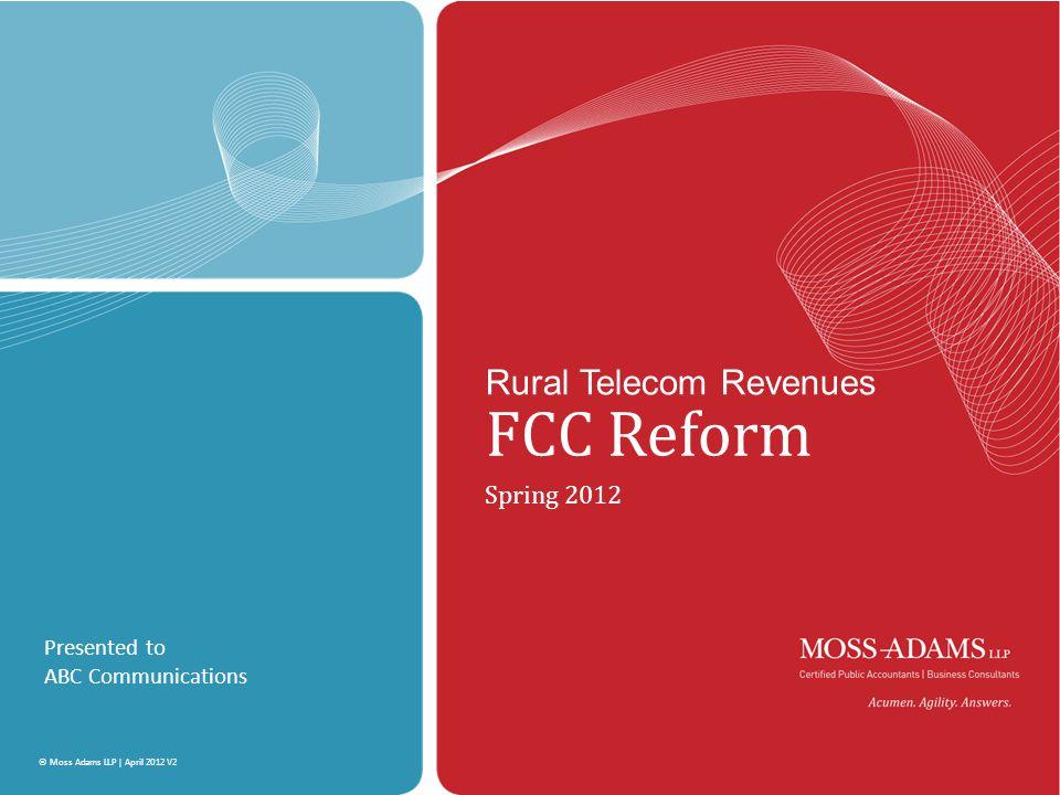 MOSS ADAMS LLP | 1 © Moss Adams LLP | April 2012 V2 Rural Telecom Revenues FCC Reform Spring 2012 Presented to ABC Communications