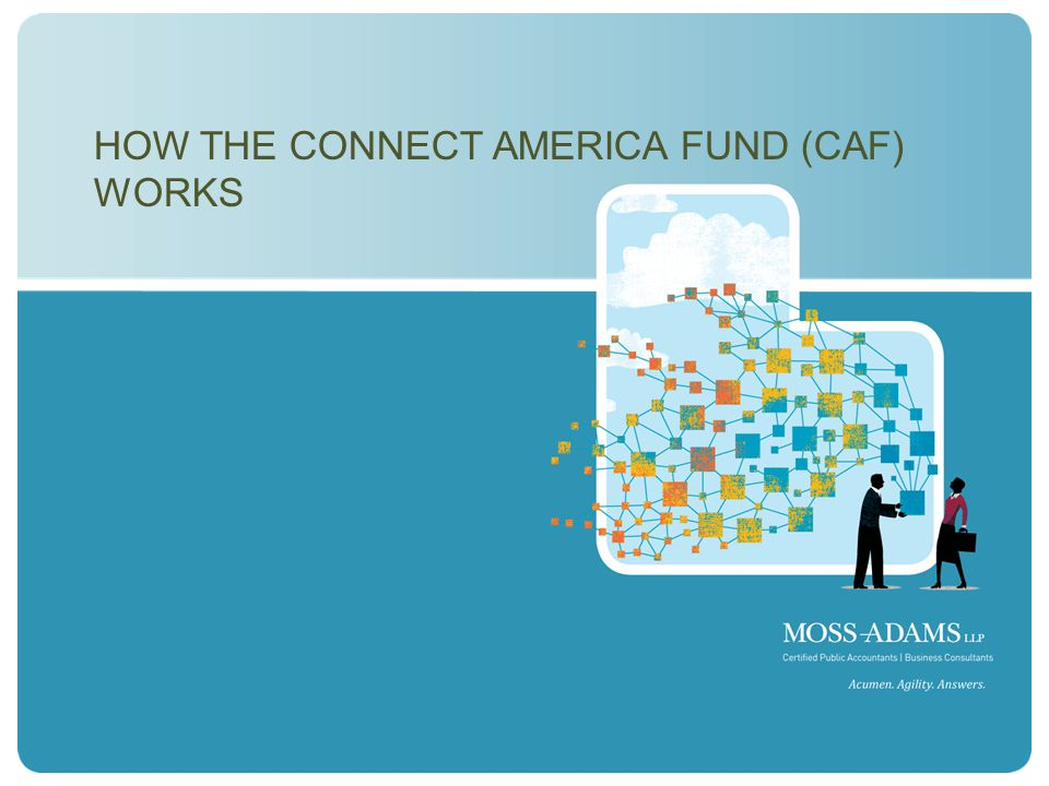 MOSS ADAMS LLP | 14 HOW THE CONNECT AMERICA FUND (CAF) WORKS