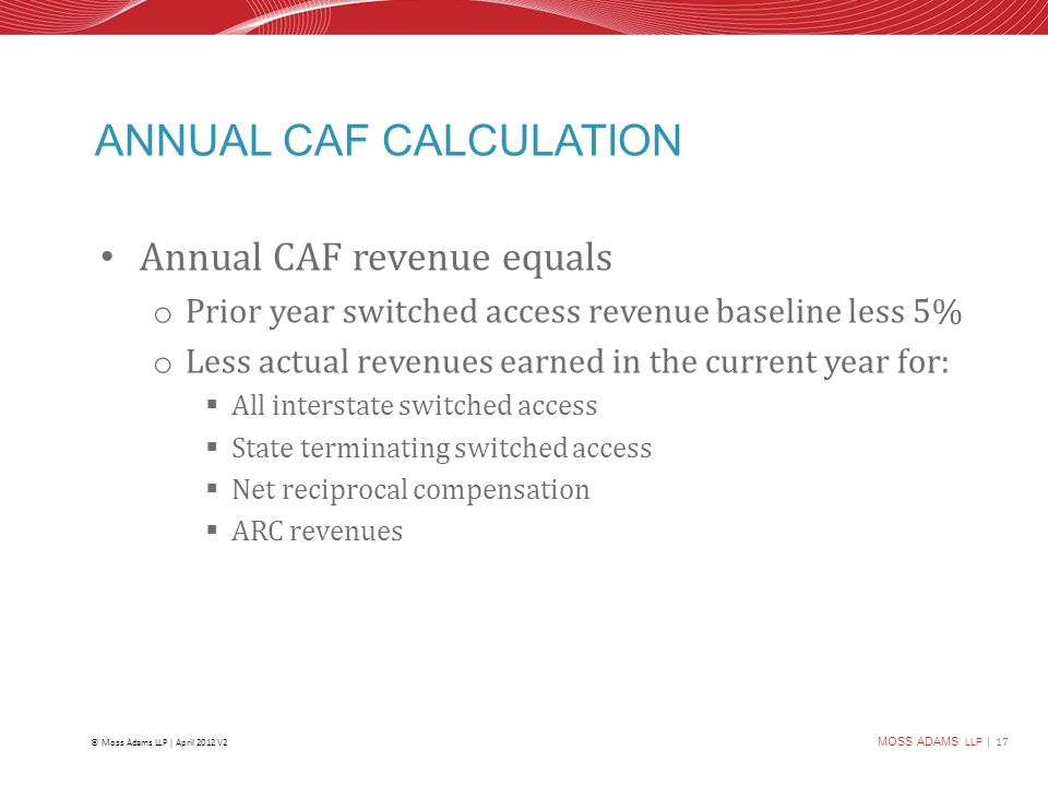 MOSS ADAMS LLP | 17 © Moss Adams LLP | April 2012 V2 ANNUAL CAF CALCULATION Annual CAF revenue equals o Prior year switched access revenue baseline less 5% o Less actual revenues earned in the current year for:  All interstate switched access  State terminating switched access  Net reciprocal compensation  ARC revenues