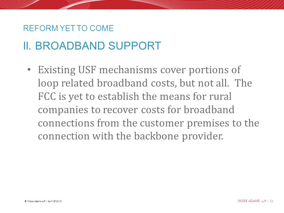 MOSS ADAMS LLP | 21 © Moss Adams LLP | April 2012 V2 REFORM YET TO COME II. BROADBAND SUPPORT Existing USF mechanisms cover portions of loop related b
