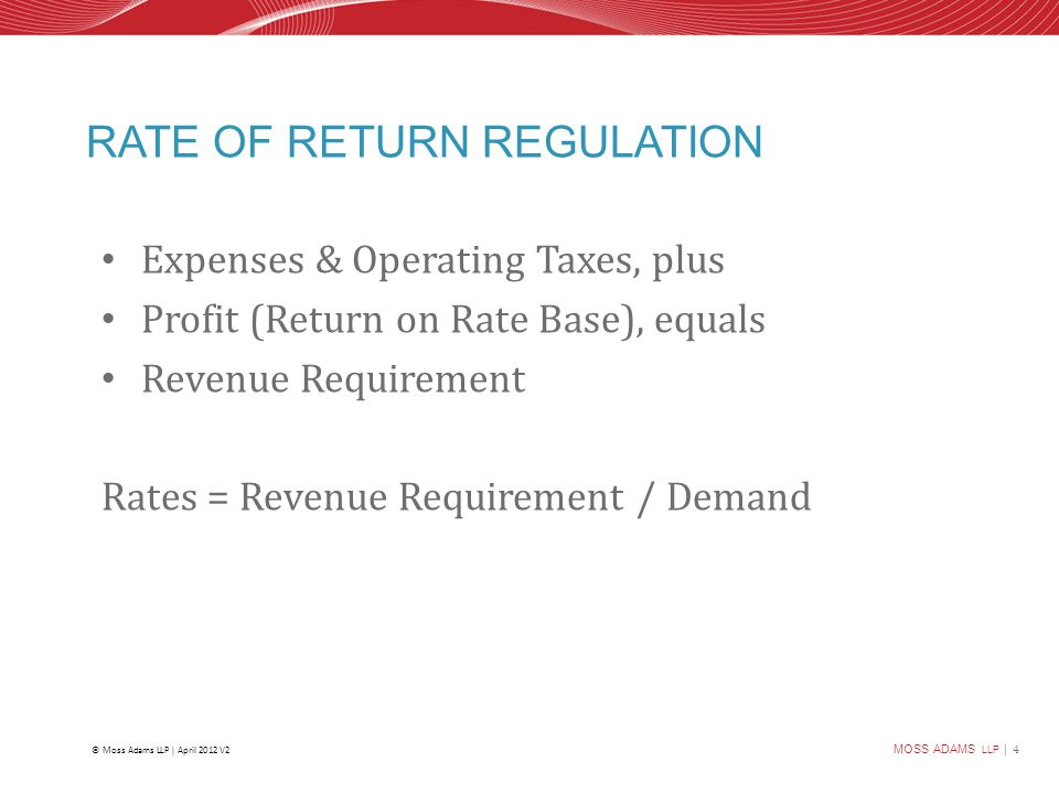 MOSS ADAMS LLP | 4 © Moss Adams LLP | April 2012 V2 RATE OF RETURN REGULATION Expenses & Operating Taxes, plus Profit (Return on Rate Base), equals Revenue Requirement Rates = Revenue Requirement / Demand