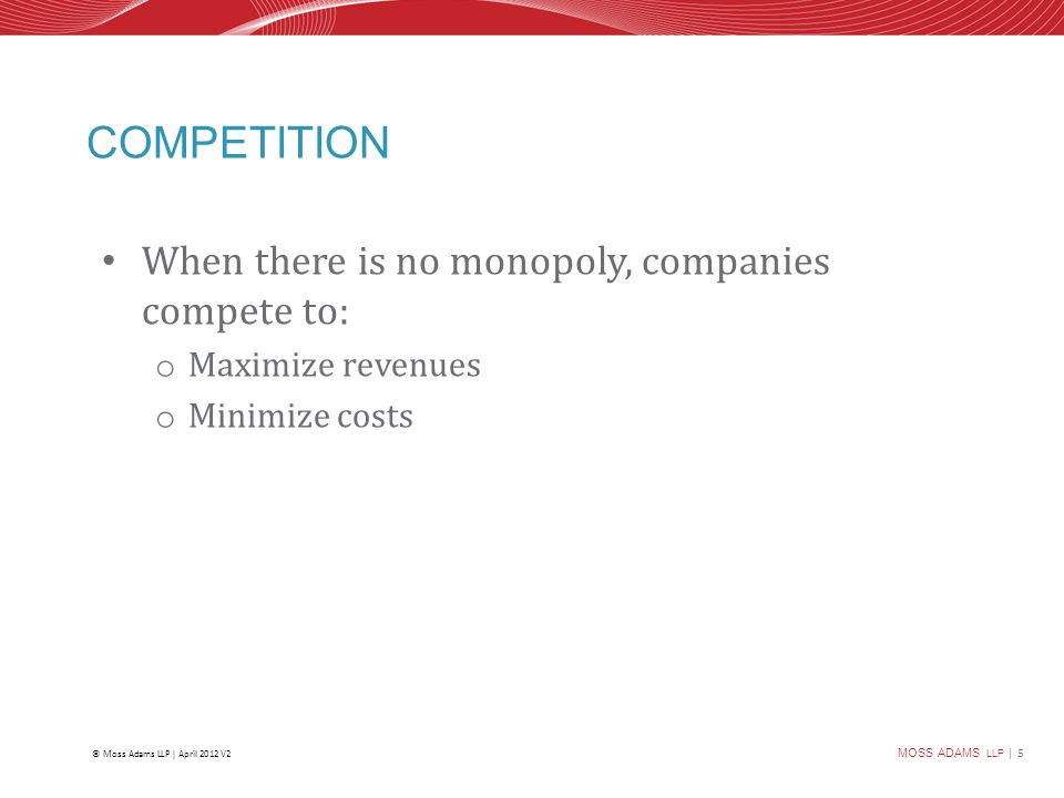 MOSS ADAMS LLP | 5 © Moss Adams LLP | April 2012 V2 COMPETITION When there is no monopoly, companies compete to: o Maximize revenues o Minimize costs
