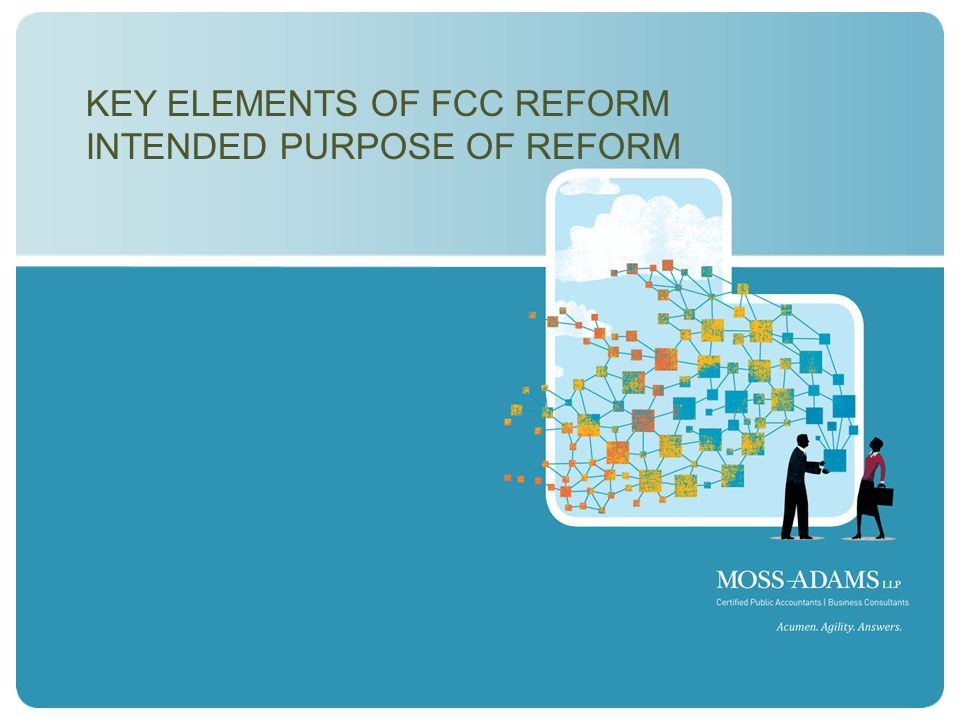 MOSS ADAMS LLP | 6 KEY ELEMENTS OF FCC REFORM INTENDED PURPOSE OF REFORM