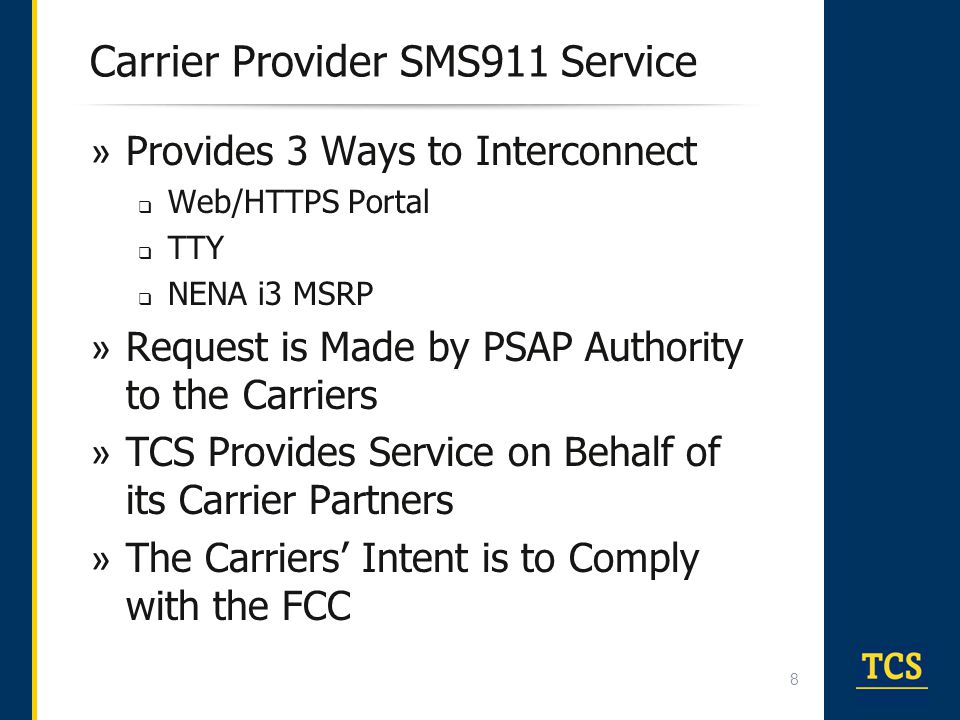 Challenges with the Carrier Service » Transferring  Cannot transfer from TCC to TCC, only Intra-TCC Transferring is Supported » User Experience  PSAPs Connected to Different TCCs will have Differing Experiences » Feature Sets  Features and Future Roadmaps/Releases will Vary for Each PSAP that is on a Different TCC » Centralized Reporting  Must get reports from TCCs  Manual operation to combine reports » Service Turn Up  New TCCs must integrate n times with n different TCCs  As new TCCs/Carriers come on line, the service will cascade first to the PSAPs with the direct TCC relationship and then with PSAPs with the other TCCs » No Migration Path to NG911
