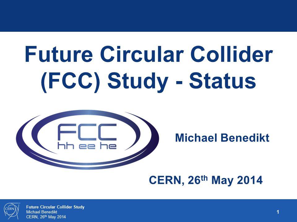 1 Future Circular Collider Study Michael Benedikt CERN, 26 th May 2014 Future Circular Collider (FCC) Study - Status Michael Benedikt
