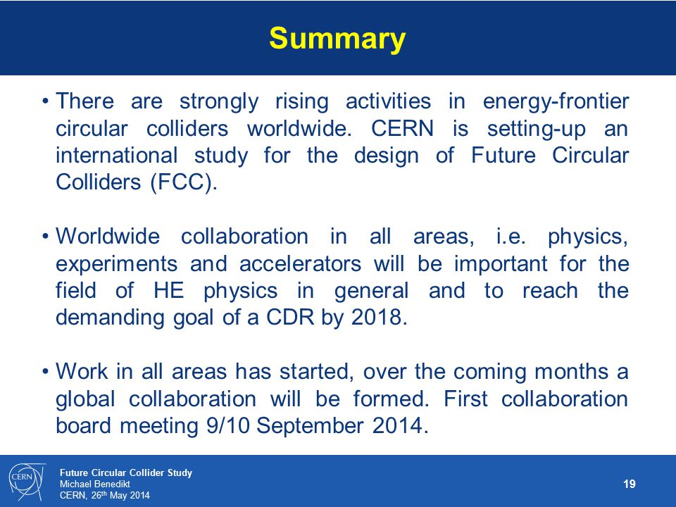 19 Future Circular Collider Study Michael Benedikt CERN, 26 th May 2014 There are strongly rising activities in energy-frontier circular colliders worldwide.