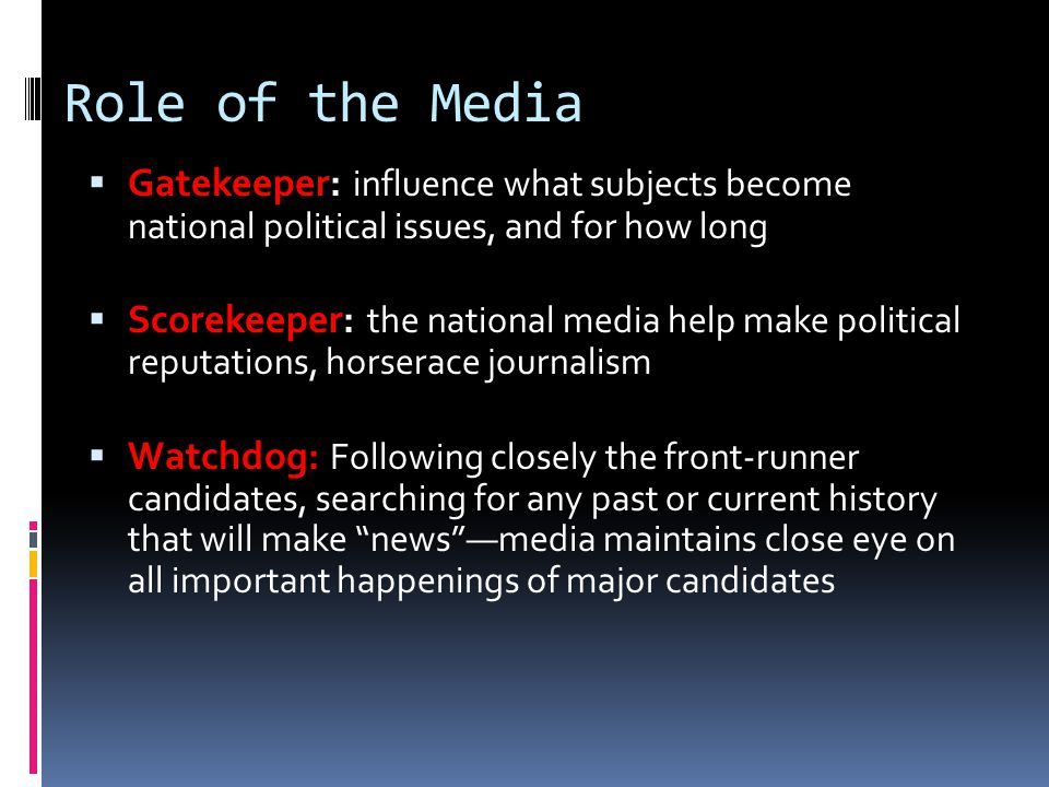 Role of the Media  Gatekeeper: influence what subjects become national political issues, and for how long  Scorekeeper: the national media help make political reputations, horserace journalism  Watchdog: Following closely the front-runner candidates, searching for any past or current history that will make news —media maintains close eye on all important happenings of major candidates