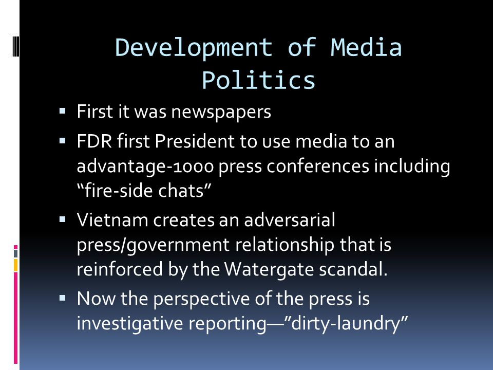 Development of Media Politics  First it was newspapers  FDR first President to use media to an advantage-1000 press conferences including fire-side chats  Vietnam creates an adversarial press/government relationship that is reinforced by the Watergate scandal.