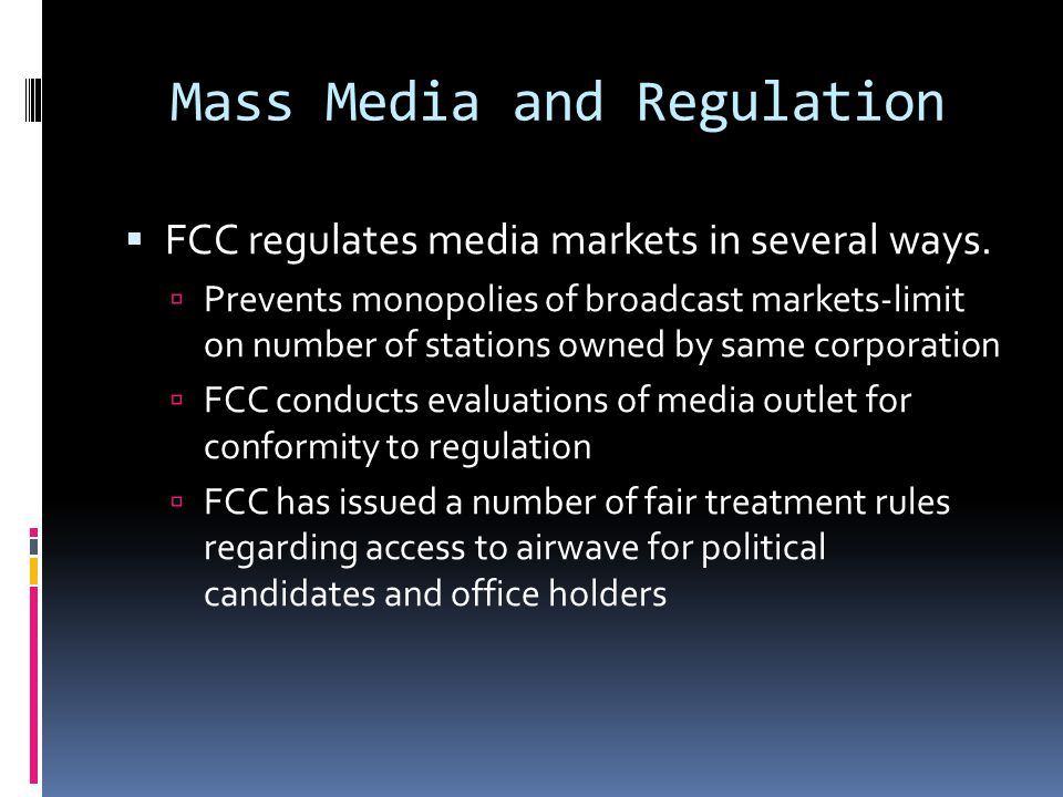 Fairness Doctrine  FCC required those with broadcast licenses to present controversial issues of public concern in a fair, equitable light  Not to be confused with equal time rule  Supreme Court upheld FCC power to enforce fairness doctrine but not an obligation to do so.