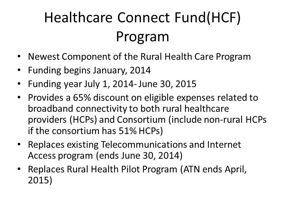 Healthcare Connect Fund(HCF) Program Newest Component of the Rural Health Care Program Funding begins January, 2014 Funding year July 1, 2014- June 30