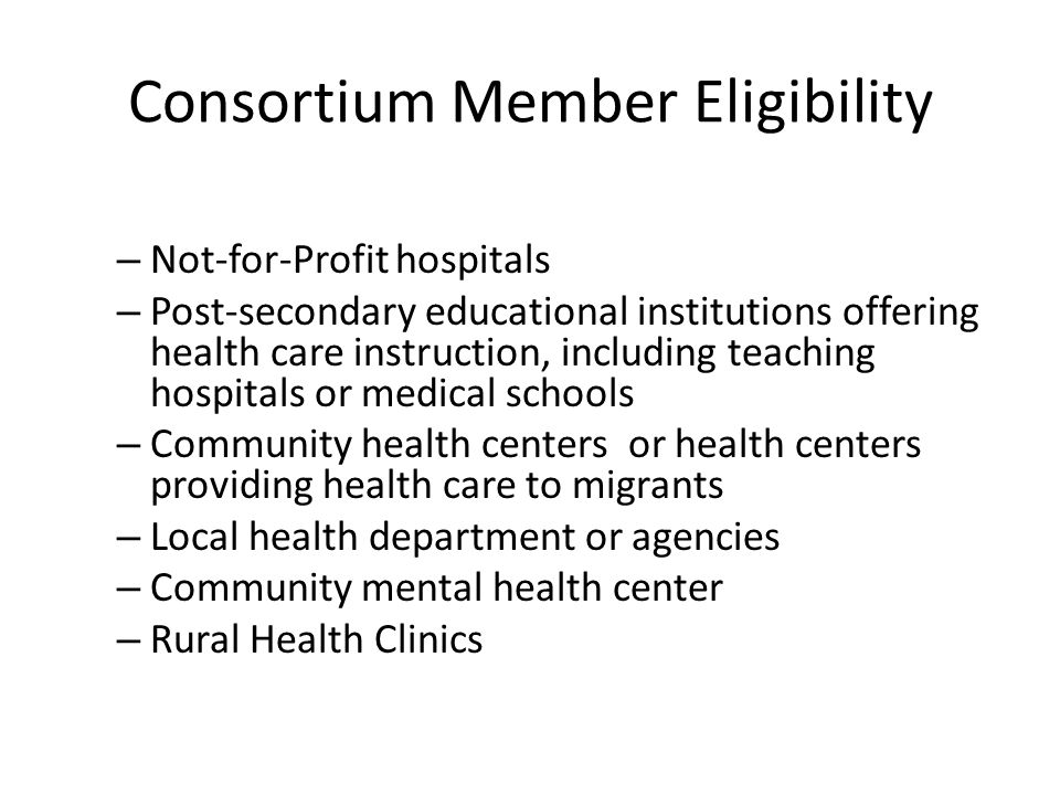 Consortium Member Eligibility – Not-for-Profit hospitals – Post-secondary educational institutions offering health care instruction, including teaching hospitals or medical schools – Community health centers or health centers providing health care to migrants – Local health department or agencies – Community mental health center – Rural Health Clinics