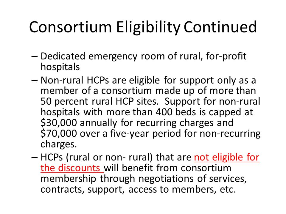 Consortium Eligibility Continued – Dedicated emergency room of rural, for-profit hospitals – Non-rural HCPs are eligible for support only as a member
