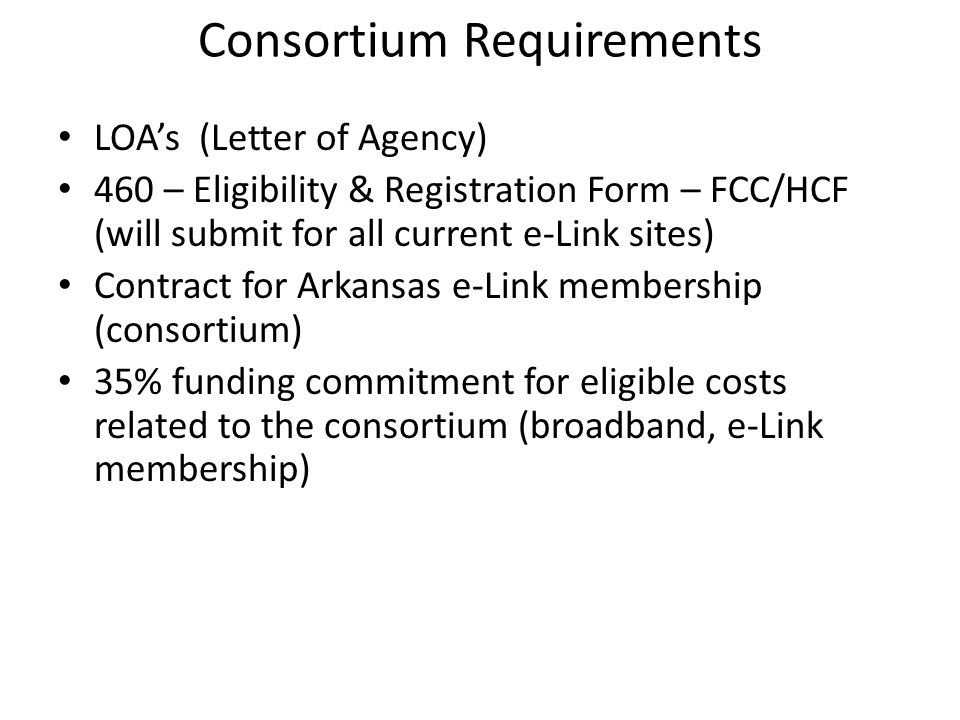 Consortium Requirements LOA's (Letter of Agency) 460 – Eligibility & Registration Form – FCC/HCF (will submit for all current e-Link sites) Contract for Arkansas e-Link membership (consortium) 35% funding commitment for eligible costs related to the consortium (broadband, e-Link membership)