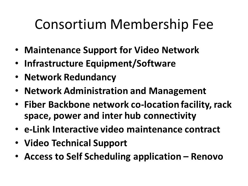 Consortium Membership Fee Maintenance Support for Video Network Infrastructure Equipment/Software Network Redundancy Network Administration and Management Fiber Backbone network co-location facility, rack space, power and inter hub connectivity e-Link Interactive video maintenance contract Video Technical Support Access to Self Scheduling application – Renovo