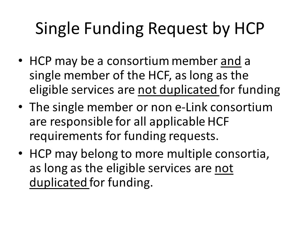 Single Funding Request by HCP HCP may be a consortium member and a single member of the HCF, as long as the eligible services are not duplicated for funding The single member or non e-Link consortium are responsible for all applicable HCF requirements for funding requests.