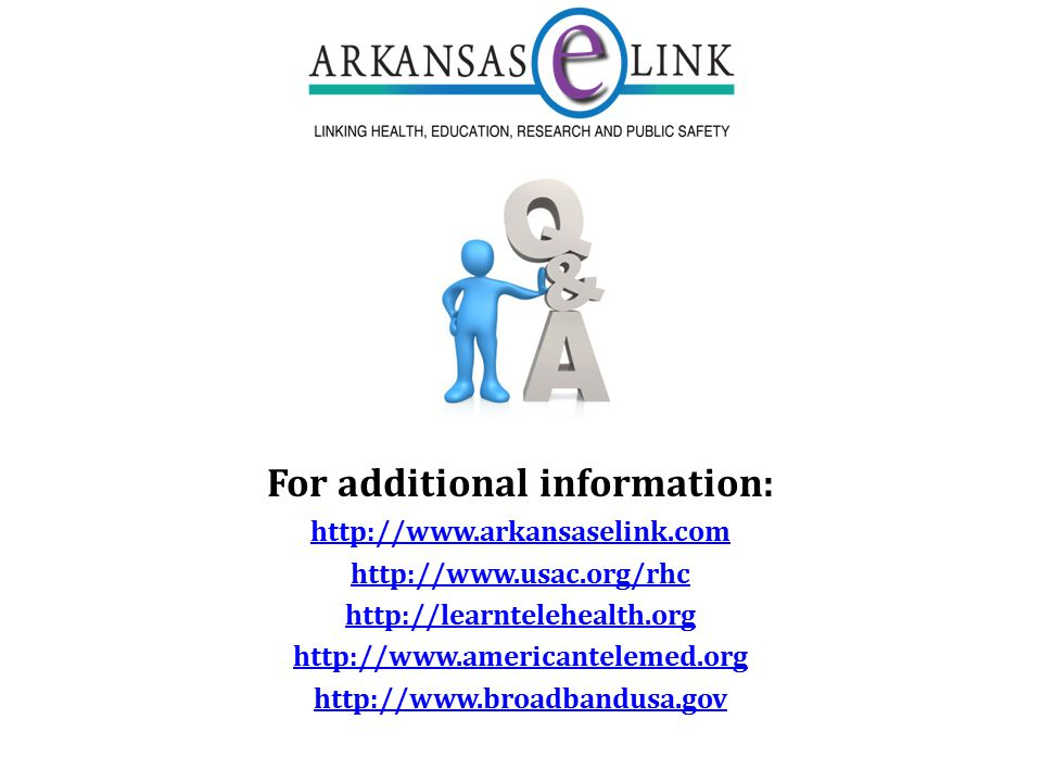 For additional information: http://www.arkansaselink.com http://www.usac.org/rhc http://learntelehealth.org http://www.americantelemed.org http://www.