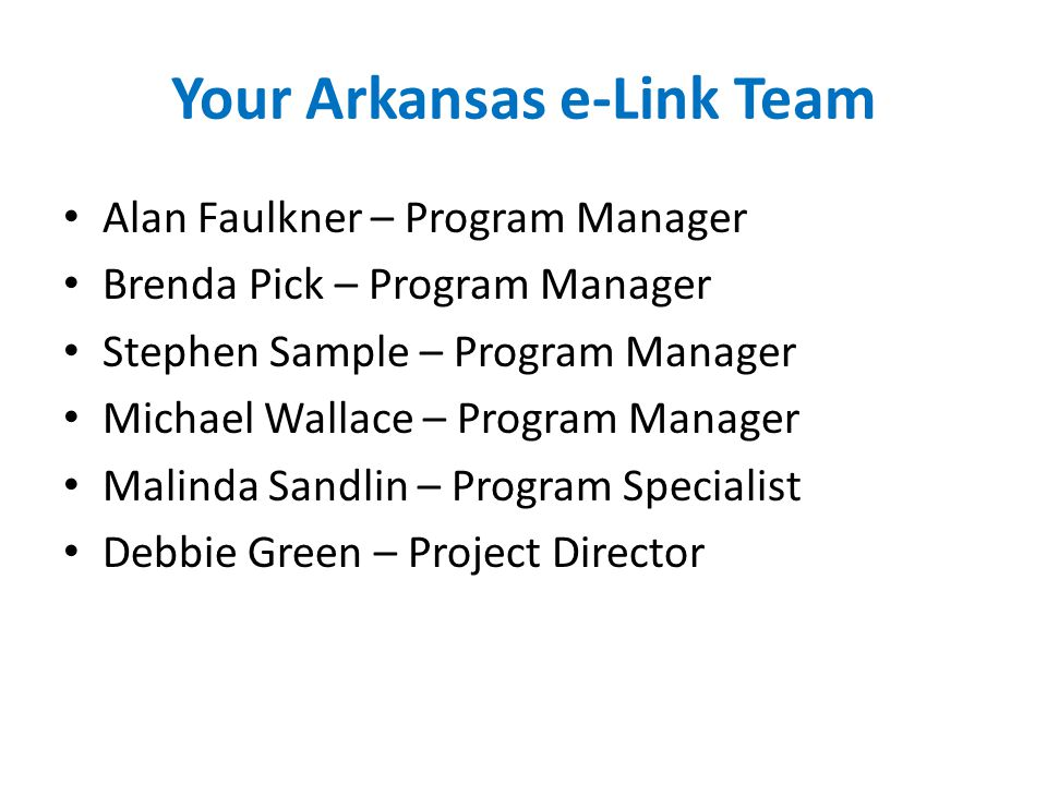 Your Arkansas e-Link Team Alan Faulkner – Program Manager Brenda Pick – Program Manager Stephen Sample – Program Manager Michael Wallace – Program Manager Malinda Sandlin – Program Specialist Debbie Green – Project Director