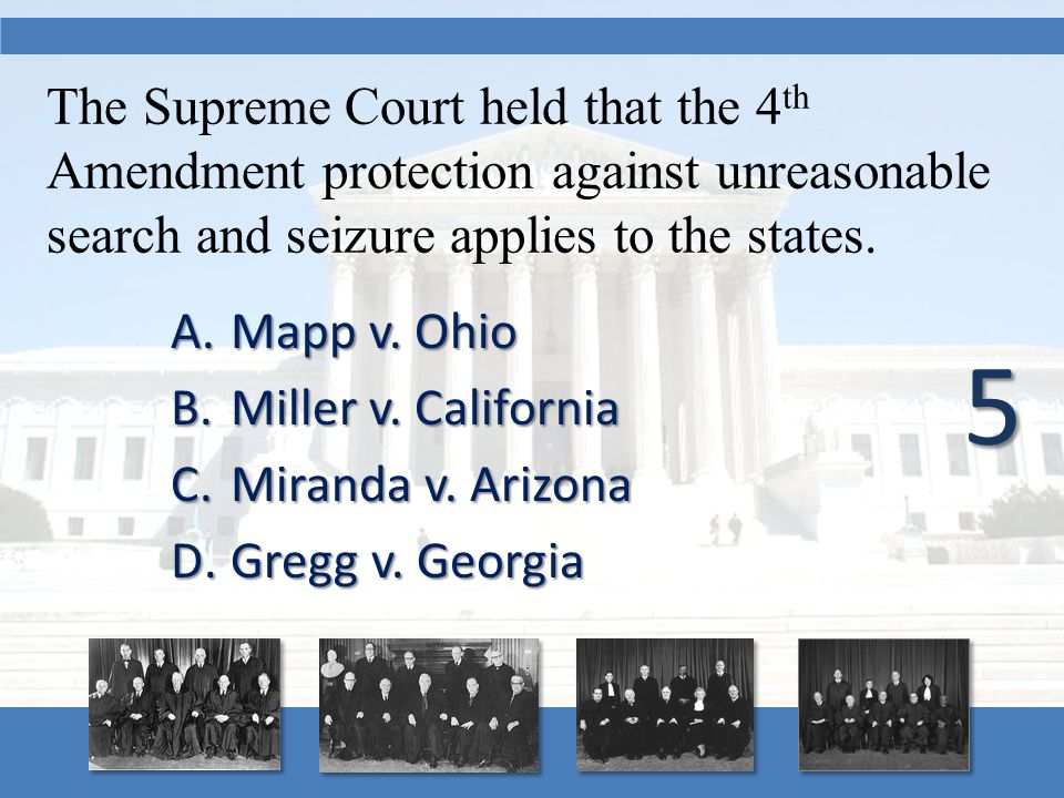 The Supreme Court held that the 4 th Amendment protection against unreasonable search and seizure applies to the states. A.Mapp v. Ohio B.Miller v. Ca