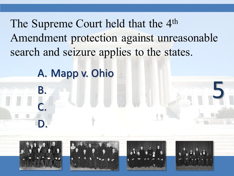 The Supreme Court held that the 4 th Amendment protection against unreasonable search and seizure applies to the states. A.Mapp v. Ohio B. B. C. C. D.