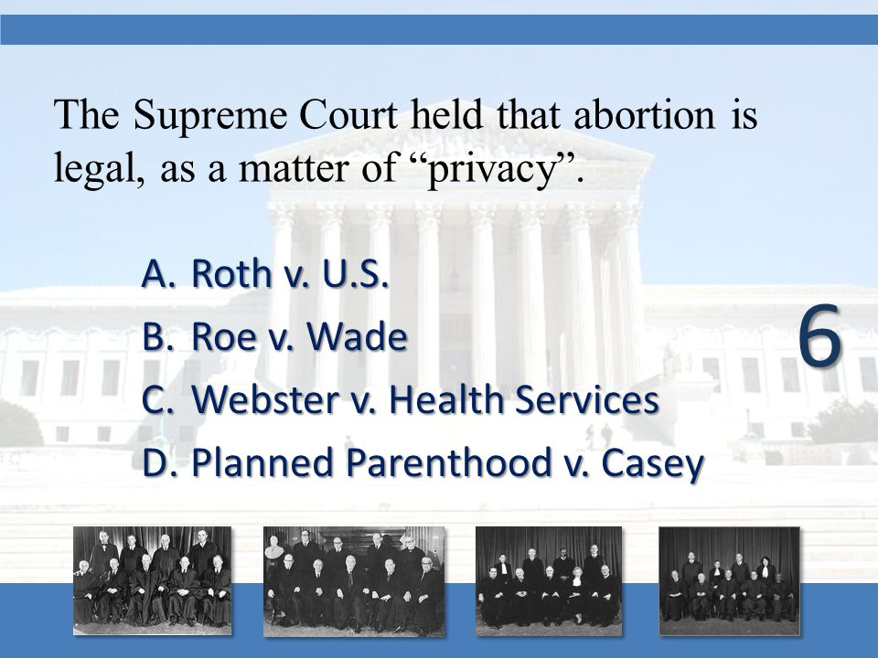 "The Supreme Court held that abortion is legal, as a matter of ""privacy"". A.Roth v. U.S. B.Roe v. Wade C.Webster v. Health Services D.Planned Parenthoo"