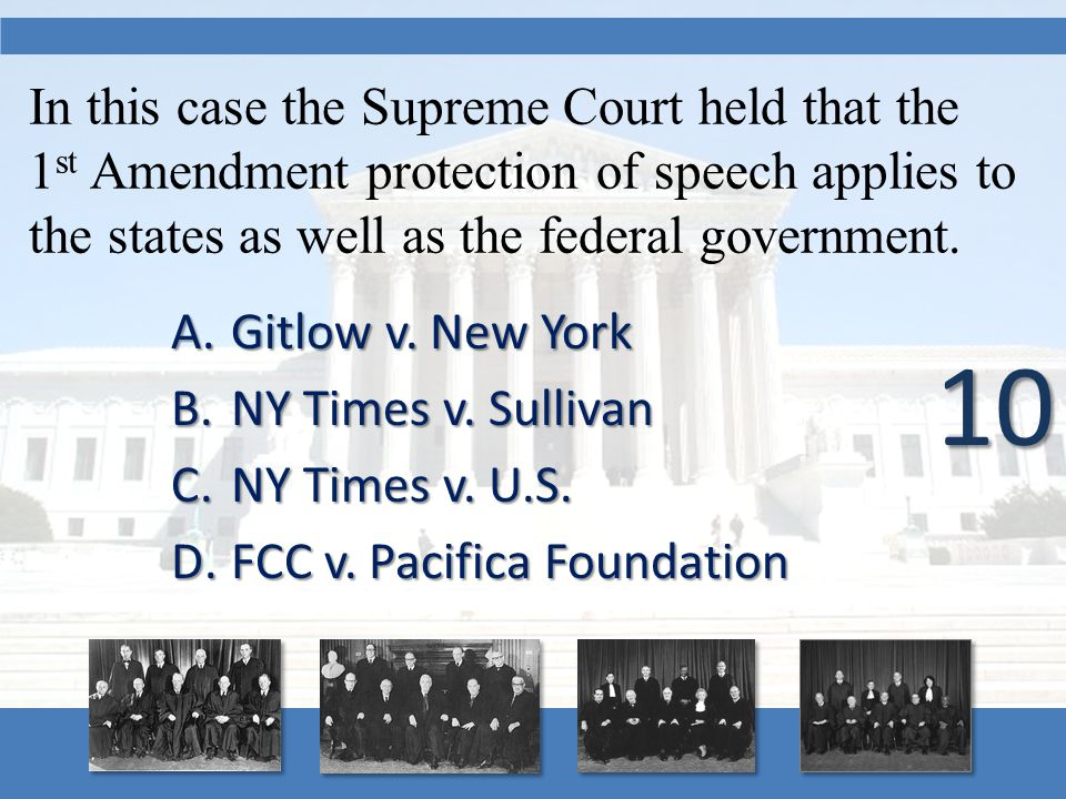 In this case the Supreme Court held that the 1 st Amendment protection of speech applies to the states as well as the federal government. A.Gitlow v.