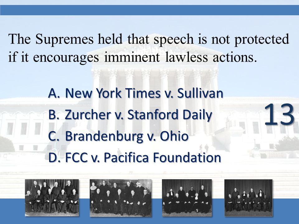 The Supremes held that speech is not protected if it encourages imminent lawless actions. A.New York Times v. Sullivan B.Zurcher v. Stanford Daily C.B