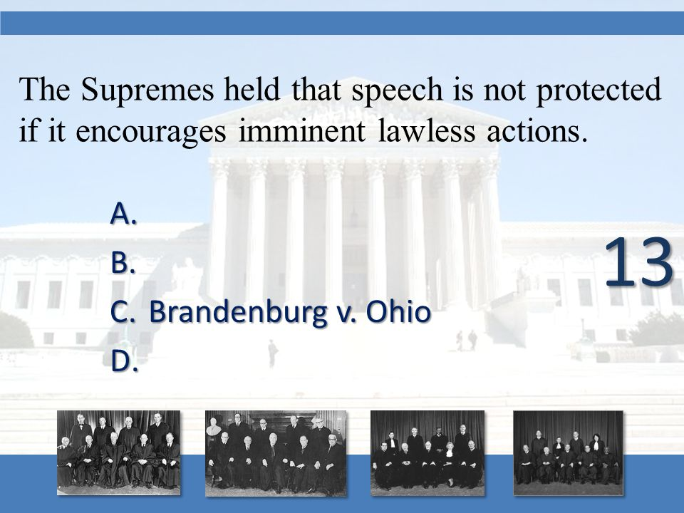 The Supremes held that speech is not protected if it encourages imminent lawless actions. A. A. B. B. C.Brandenburg v. Ohio D. D. 13