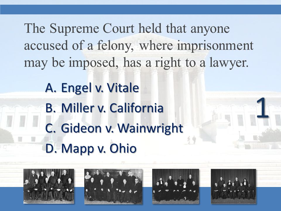 The Supreme Court held that anyone accused of a felony, where imprisonment may be imposed, has a right to a lawyer. A.Engel v. Vitale B.Miller v. Cali