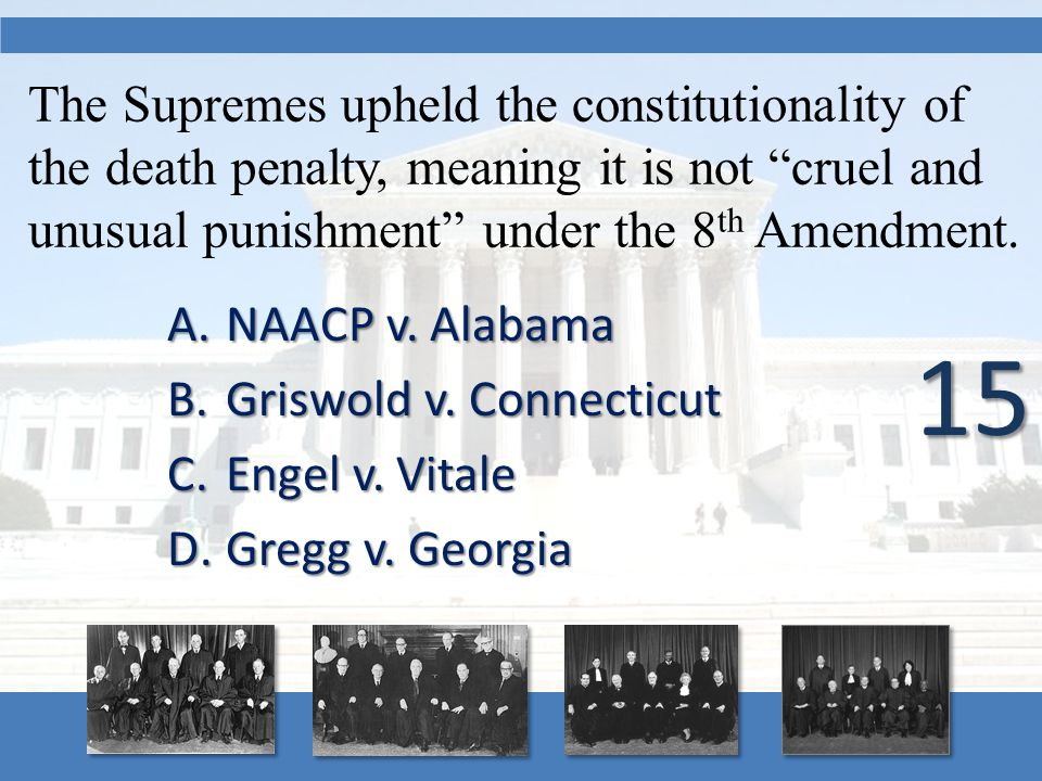 "The Supremes upheld the constitutionality of the death penalty, meaning it is not ""cruel and unusual punishment"" under the 8 th Amendment. A.NAACP v."
