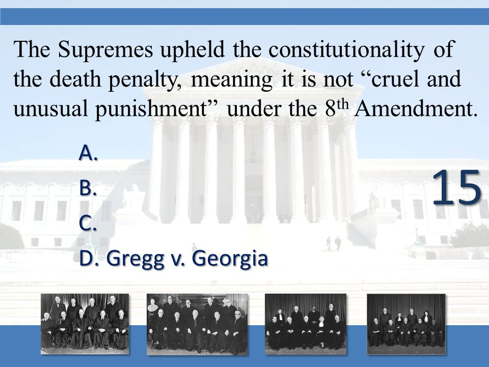 "The Supremes upheld the constitutionality of the death penalty, meaning it is not ""cruel and unusual punishment"" under the 8 th Amendment. A. A. B. B."