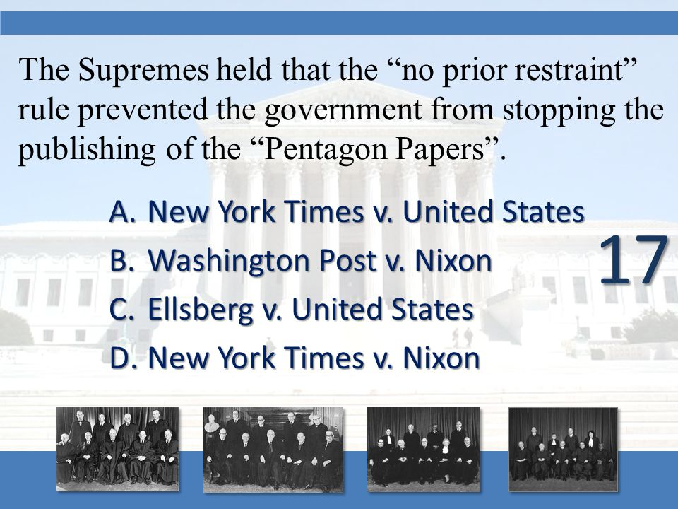 "The Supremes held that the ""no prior restraint"" rule prevented the government from stopping the publishing of the ""Pentagon Papers"". A.New York Times"