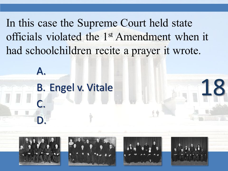 In this case the Supreme Court held state officials violated the 1 st Amendment when it had schoolchildren recite a prayer it wrote. A. A. B.Engel v.