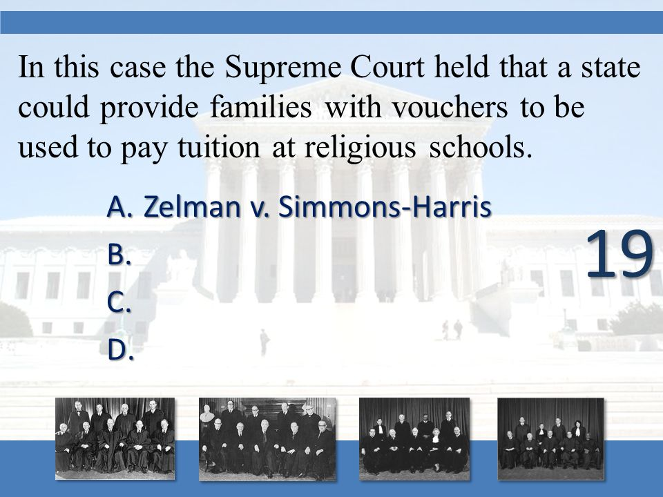 In this case the Supreme Court held that a state could provide families with vouchers to be used to pay tuition at religious schools. A.Zelman v. Simm