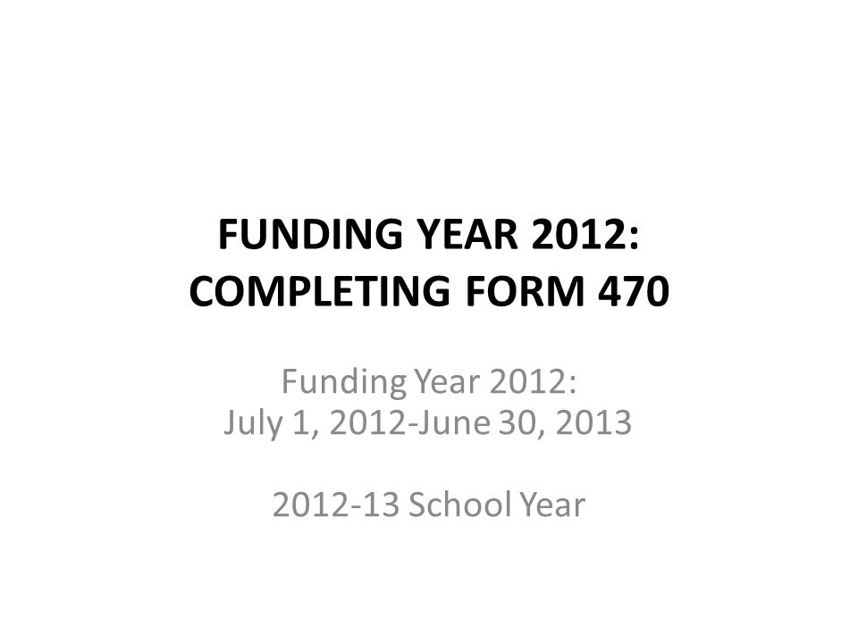 FUNDING YEAR 2012: COMPLETING FORM 470 Funding Year 2012: July 1, 2012-June 30, 2013 2012-13 School Year