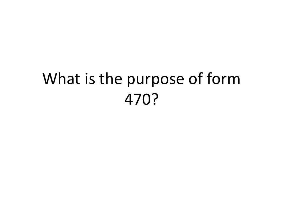 What is the purpose of form 470?