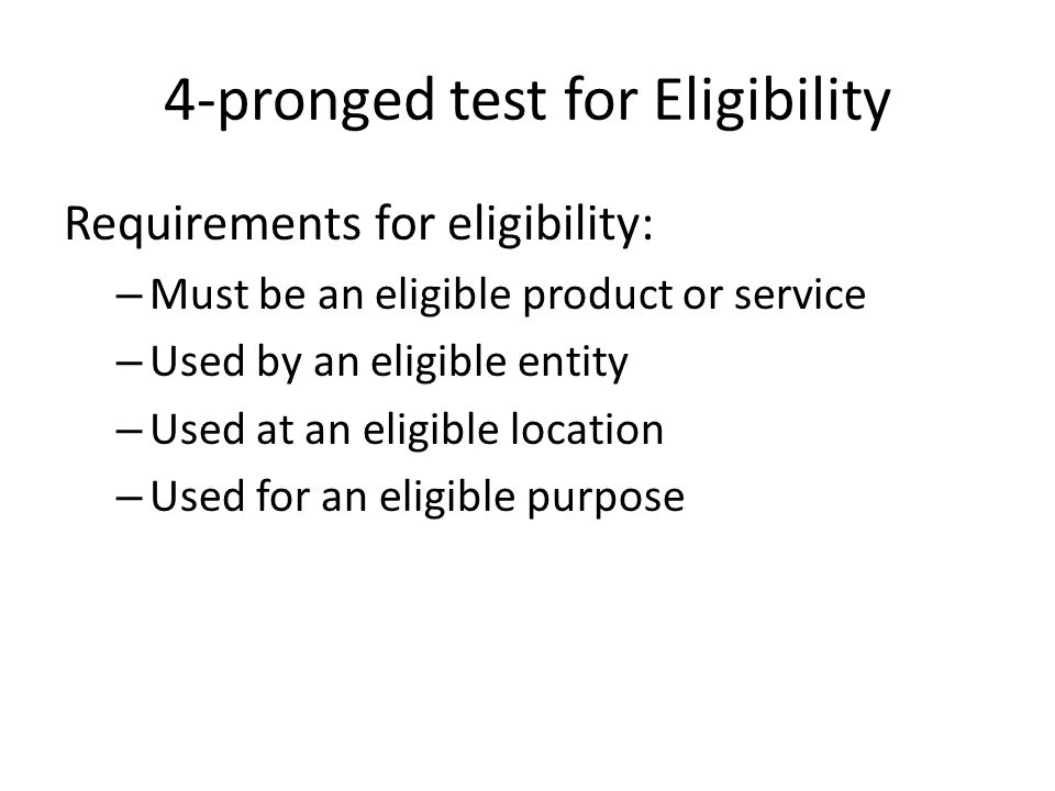 4-pronged test for Eligibility Requirements for eligibility: – Must be an eligible product or service – Used by an eligible entity – Used at an eligible location – Used for an eligible purpose