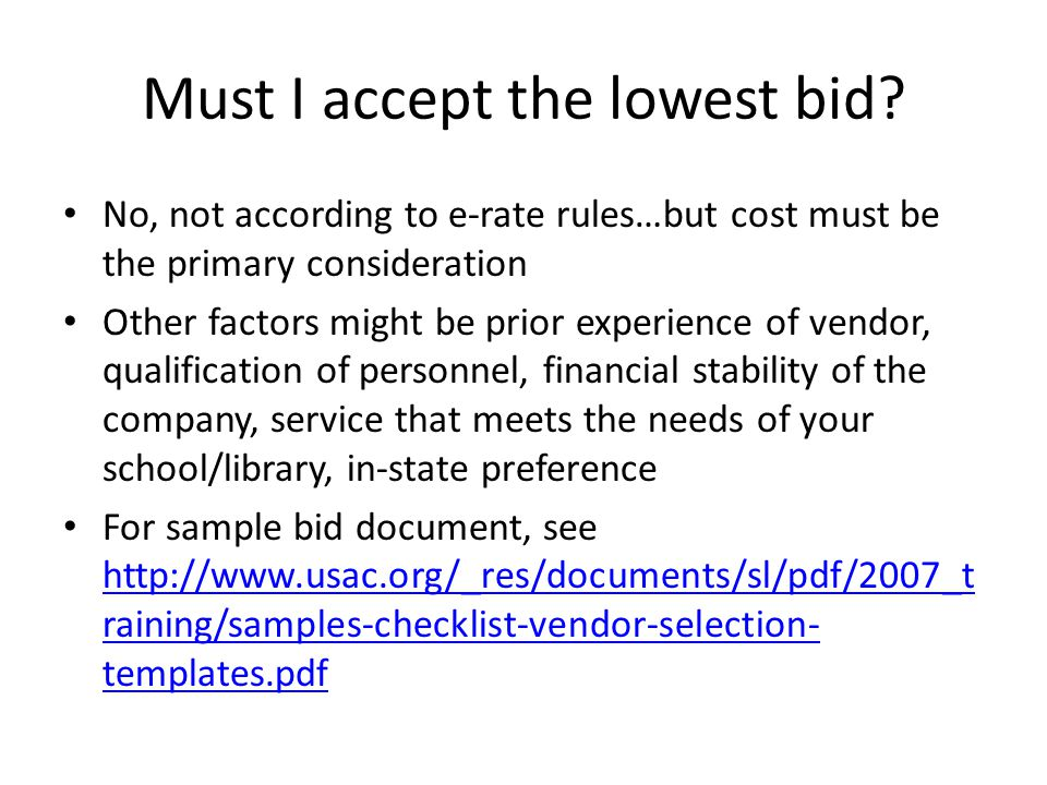 Must I accept the lowest bid? No, not according to e-rate rules…but cost must be the primary consideration Other factors might be prior experience of