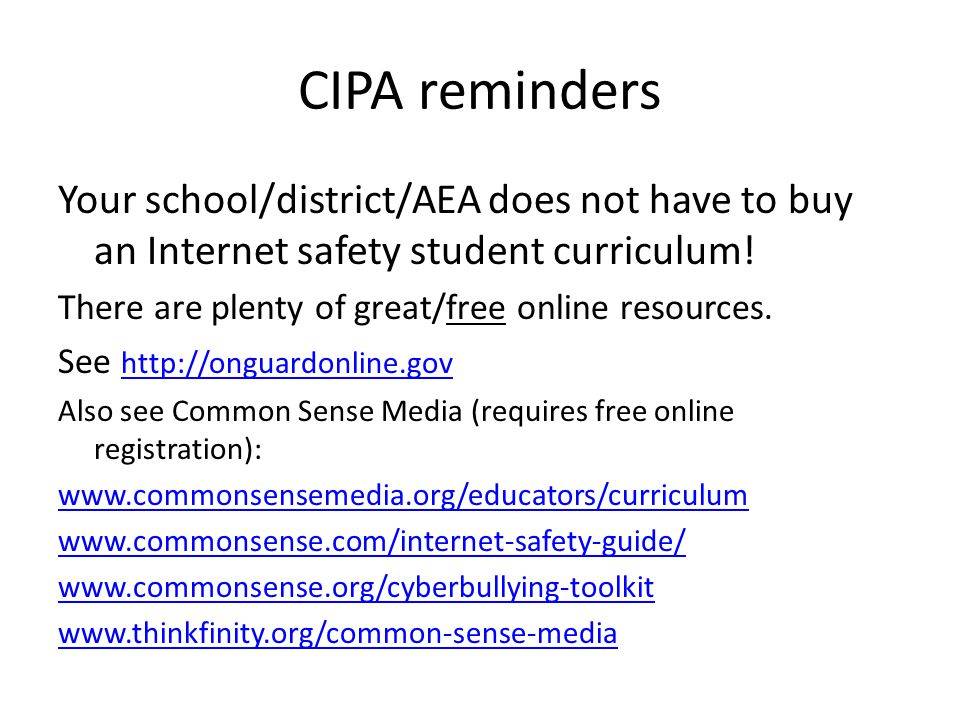 CIPA reminders Your school/district/AEA does not have to buy an Internet safety student curriculum.