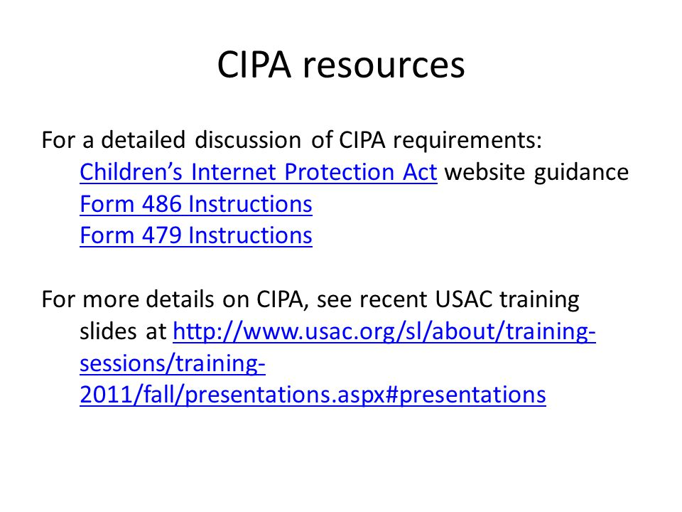 CIPA resources For a detailed discussion of CIPA requirements: Children's Internet Protection ActChildren's Internet Protection Act website guidance Form 486 Instructions Form 479 Instructions For more details on CIPA, see recent USAC training slides at http://www.usac.org/sl/about/training- sessions/training- 2011/fall/presentations.aspx#presentationshttp://www.usac.org/sl/about/training- sessions/training- 2011/fall/presentations.aspx#presentations