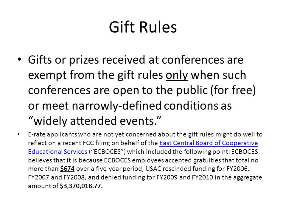 Gift Rules Gifts or prizes received at conferences are exempt from the gift rules only when such conferences are open to the public (for free) or meet narrowly-defined conditions as widely attended events. E-rate applicants who are not yet concerned about the gift rules might do well to reflect on a recent FCC filing on behalf of the East Central Board of Cooperative Educational Services ( ECBOCES ) which included the following point: ECBOCES believes that it is because ECBOCES employees accepted gratuities that total no more than $674 over a five-year period, USAC rescinded funding for FY2006, FY2007 and FY2008, and denied funding for FY2009 and FY2010 in the aggregate amount of $3,370,018.77.East Central Board of Cooperative Educational Services