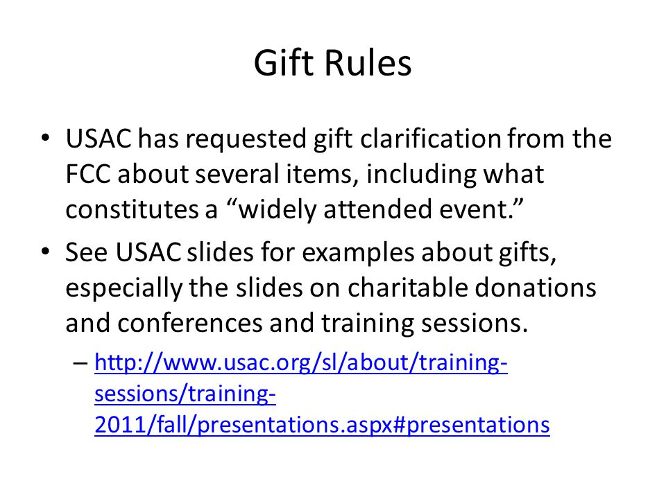 "Gift Rules USAC has requested gift clarification from the FCC about several items, including what constitutes a ""widely attended event."" See USAC slid"
