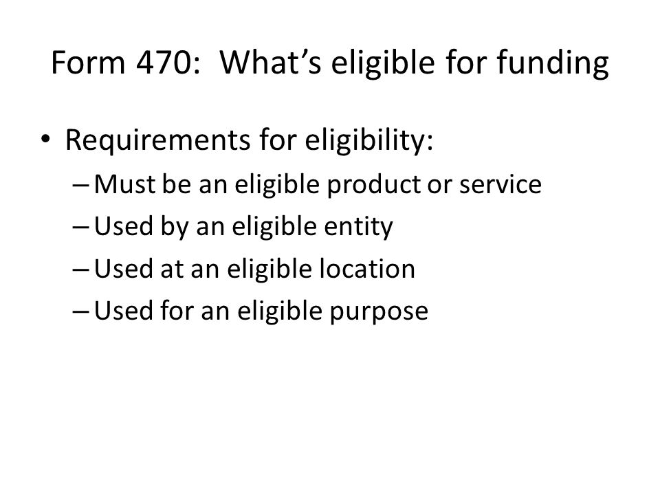 Form 470: What's eligible for funding Requirements for eligibility: – Must be an eligible product or service – Used by an eligible entity – Used at an eligible location – Used for an eligible purpose