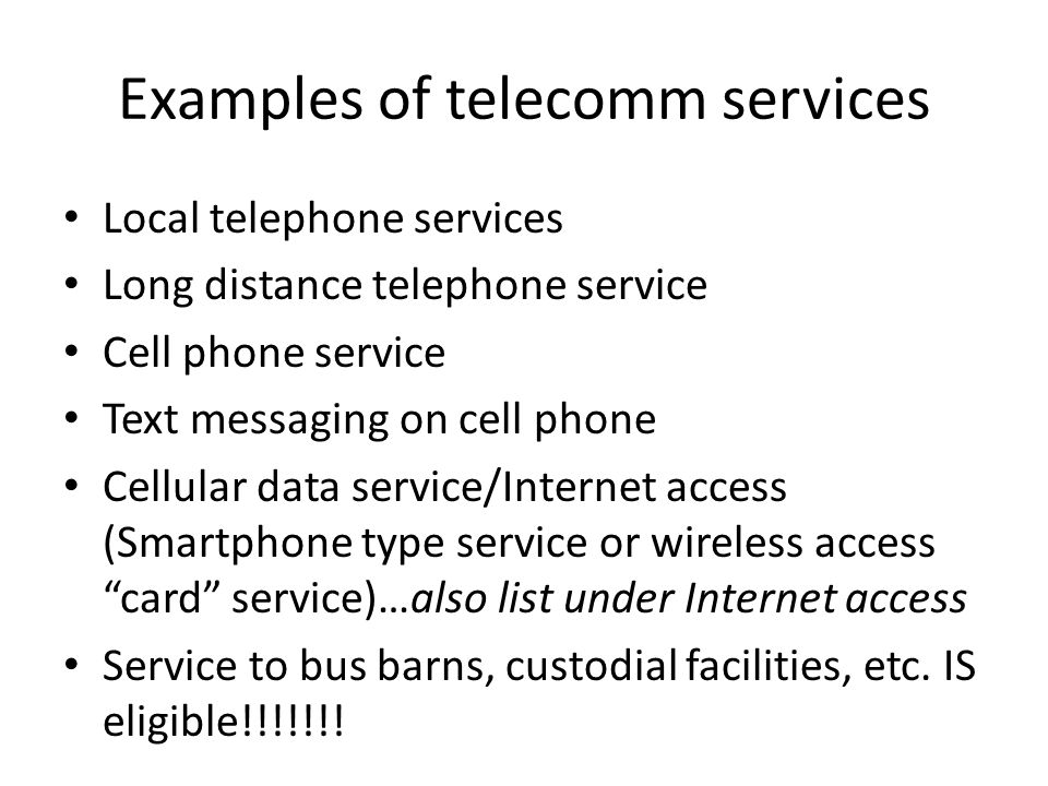 Examples of telecomm services Local telephone services Long distance telephone service Cell phone service Text messaging on cell phone Cellular data service/Internet access (Smartphone type service or wireless access card service)…also list under Internet access Service to bus barns, custodial facilities, etc.