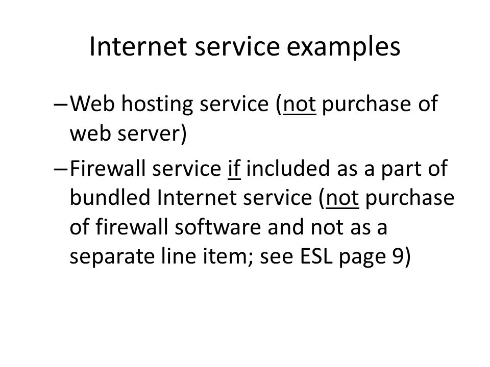 Internet service examples – Web hosting service (not purchase of web server) – Firewall service if included as a part of bundled Internet service (not purchase of firewall software and not as a separate line item; see ESL page 9)